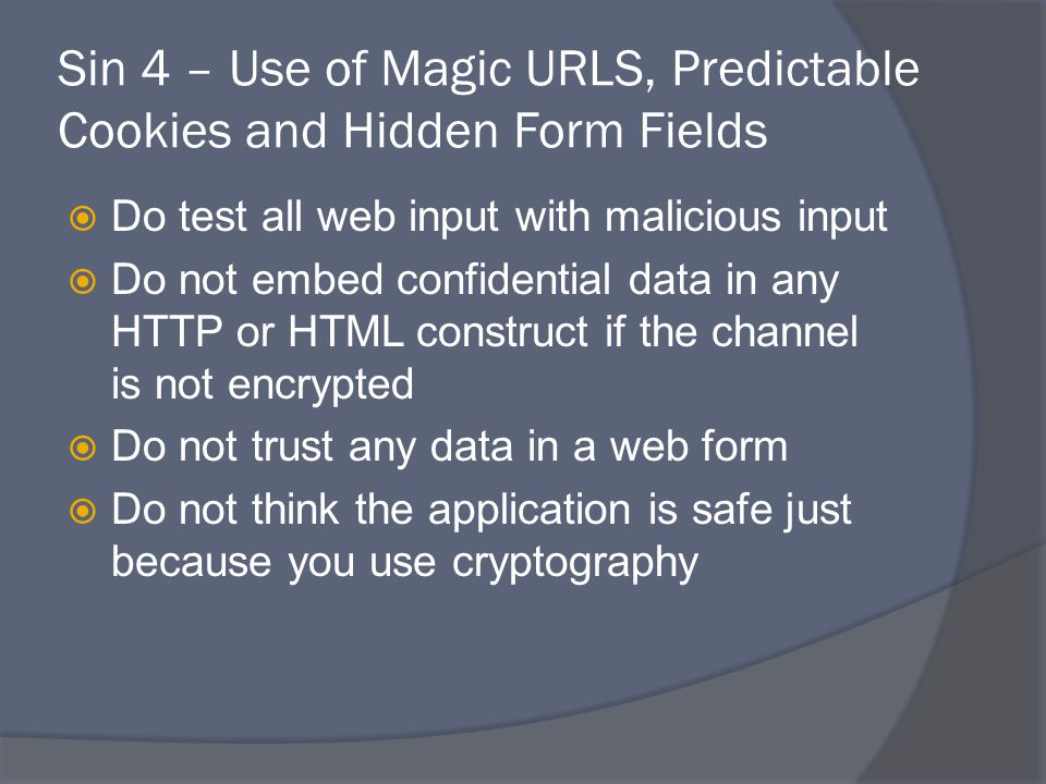 Sin 4 – Use of Magic URLS, Predictable Cookies and Hidden Form Fields  Do test all web input with malicious input  Do not embed confidential data in any HTTP or HTML construct if the channel is not encrypted  Do not trust any data in a web form  Do not think the application is safe just because you use cryptography