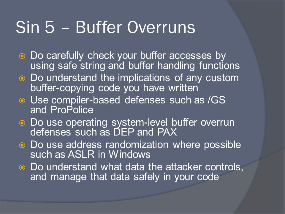 Sin 5 – Buffer Overruns  Do carefully check your buffer accesses by using safe string and buffer handling functions  Do understand the implications of any custom buffer-copying code you have written  Use compiler-based defenses such as /GS and ProPolice  Do use operating system-level buffer overrun defenses such as DEP and PAX  Do use address randomization where possible such as ASLR in Windows  Do understand what data the attacker controls, and manage that data safely in your code