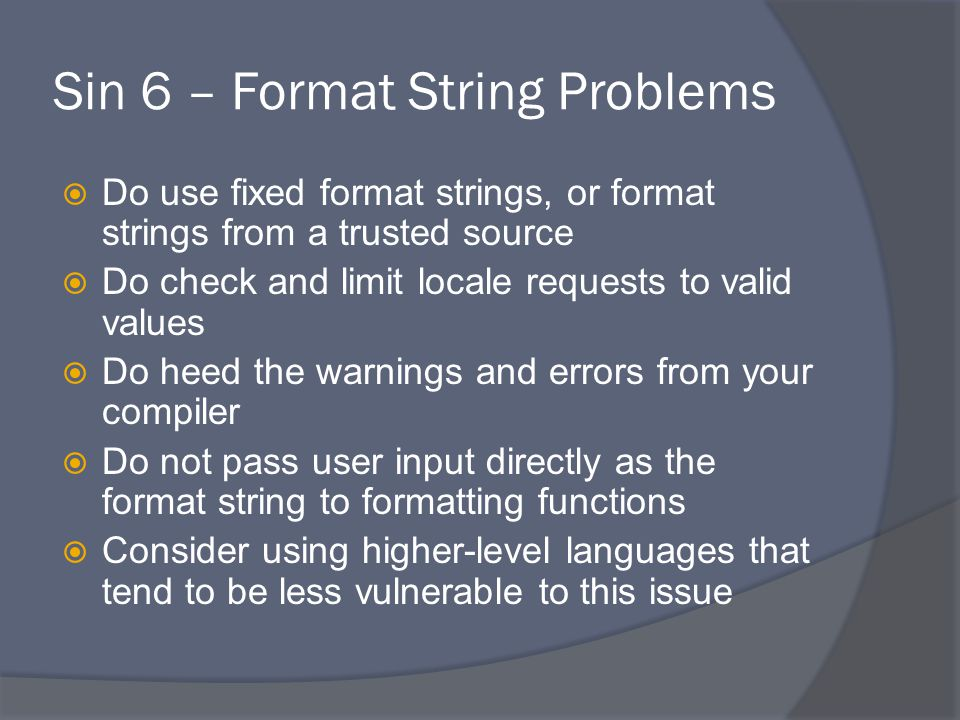 Sin 6 – Format String Problems  Do use fixed format strings, or format strings from a trusted source  Do check and limit locale requests to valid values  Do heed the warnings and errors from your compiler  Do not pass user input directly as the format string to formatting functions  Consider using higher-level languages that tend to be less vulnerable to this issue