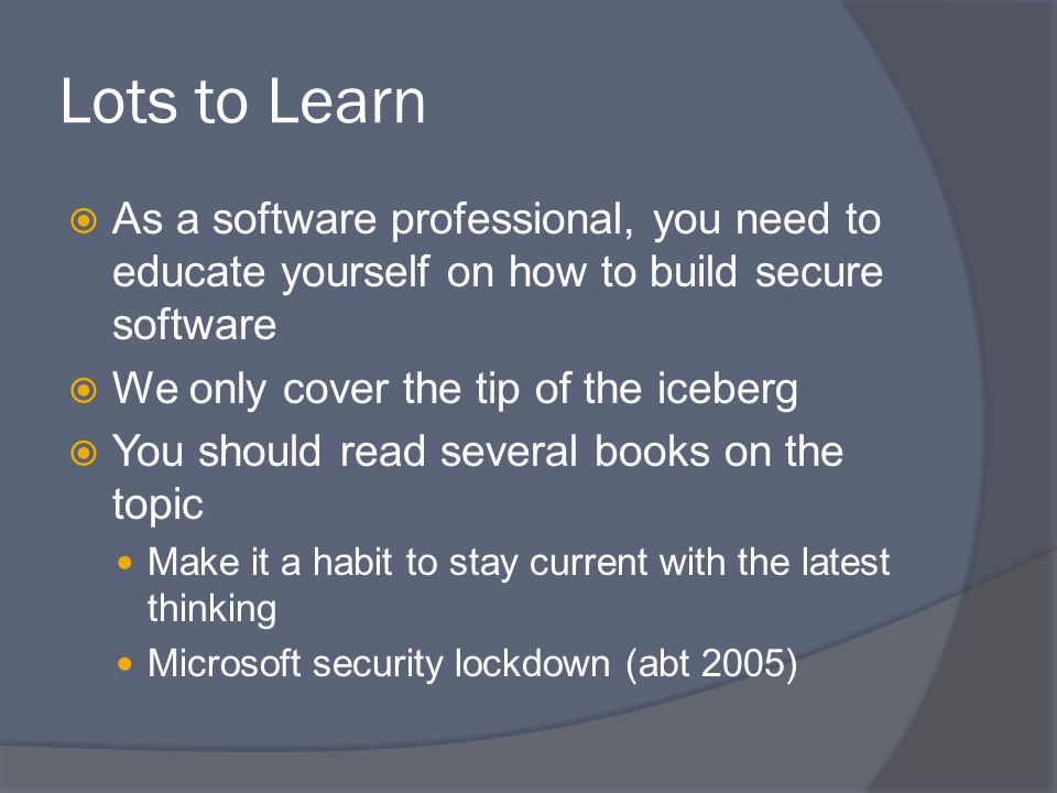 Lots to Learn  As a software professional, you need to educate yourself on how to build secure software  We only cover the tip of the iceberg  You should read several books on the topic Make it a habit to stay current with the latest thinking Microsoft security lockdown (abt 2005)