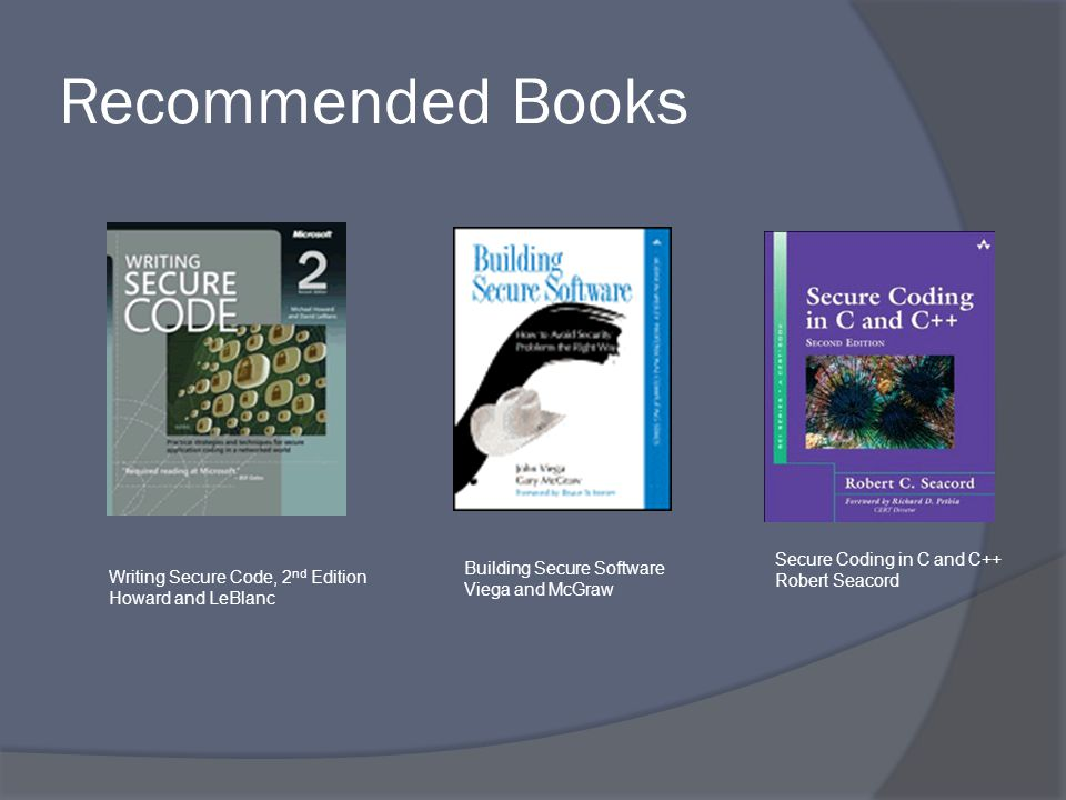 Recommended Books Building Secure Software Viega and McGraw Writing Secure Code, 2 nd Edition Howard and LeBlanc Secure Coding in C and C++ Robert Seacord