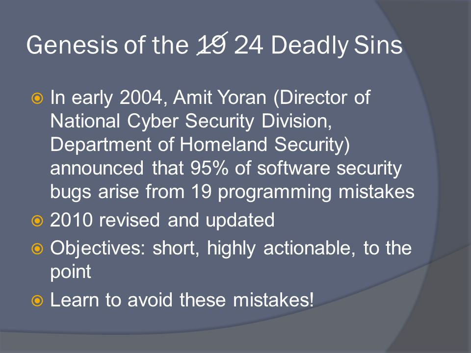 Genesis of the 19 24 Deadly Sins  In early 2004, Amit Yoran (Director of National Cyber Security Division, Department of Homeland Security) announced that 95% of software security bugs arise from 19 programming mistakes  2010 revised and updated  Objectives: short, highly actionable, to the point  Learn to avoid these mistakes!