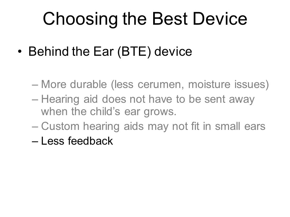 Choosing the Best Device Behind the Ear (BTE) device –More durable (less cerumen, moisture issues) –Hearing aid does not have to be sent away when the