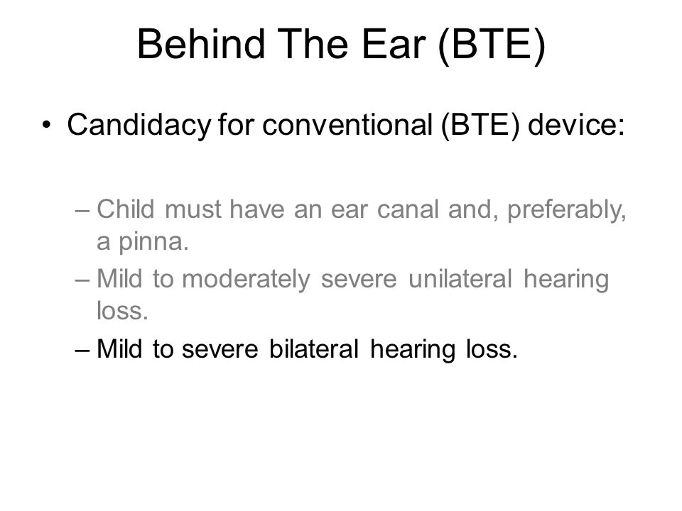Behind The Ear (BTE) Candidacy for conventional (BTE) device: –Child must have an ear canal and, preferably, a pinna. –Mild to moderately severe unila