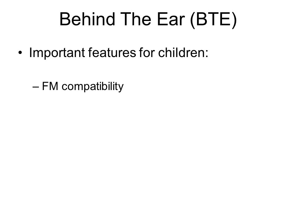 Behind The Ear (BTE) Important features for children: –FM compatibility