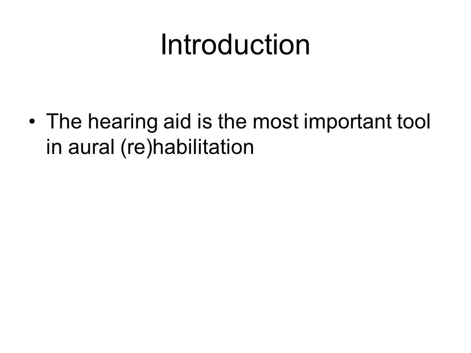 Introduction The hearing aid is the most important tool in aural (re)habilitation