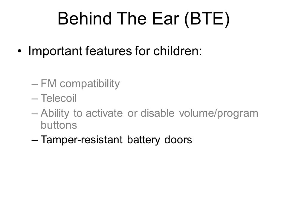 Behind The Ear (BTE) Important features for children: –FM compatibility –Telecoil –Ability to activate or disable volume/program buttons –Tamper-resistant battery doors