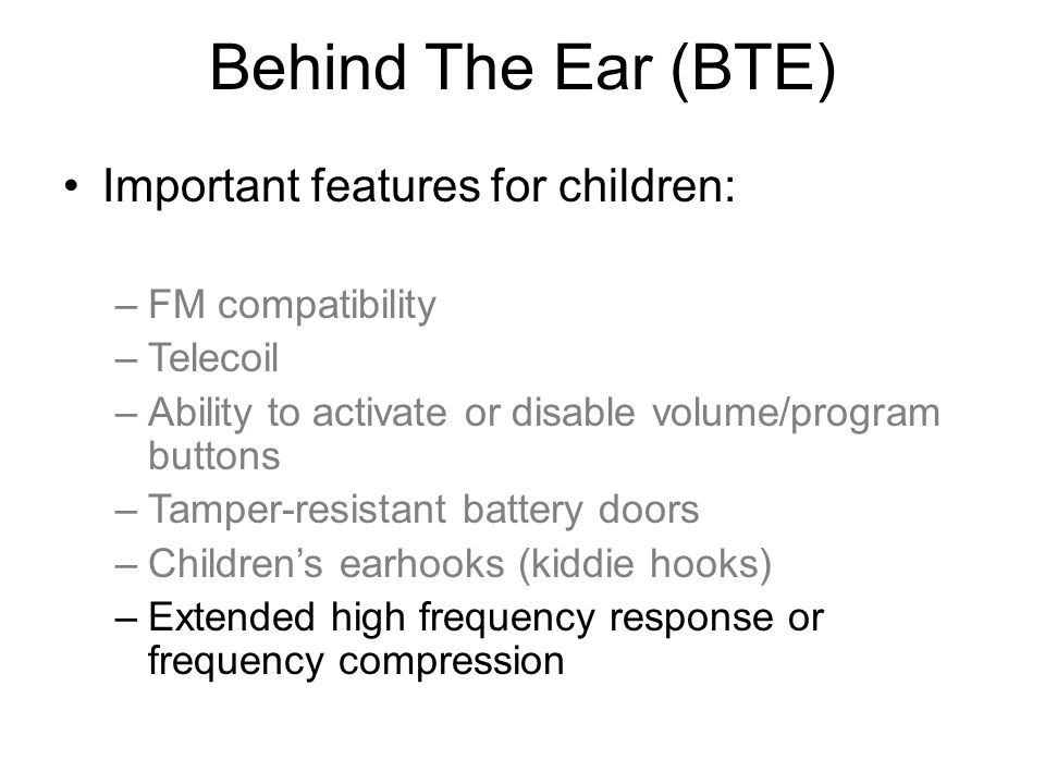 Behind The Ear (BTE) Important features for children: –FM compatibility –Telecoil –Ability to activate or disable volume/program buttons –Tamper-resistant battery doors –Children's earhooks (kiddie hooks) –Extended high frequency response or frequency compression