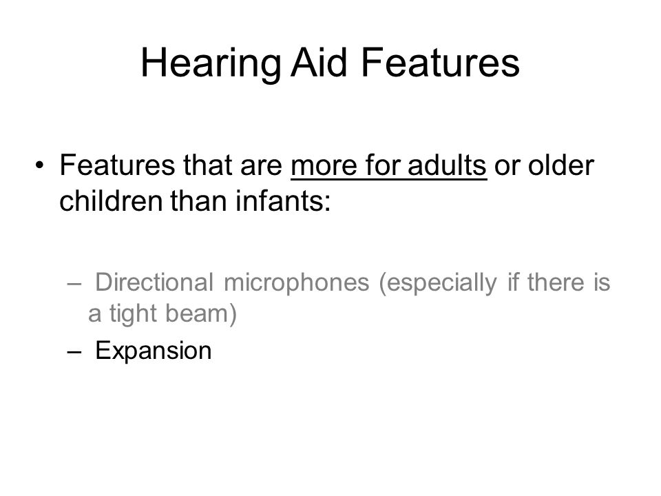 Hearing Aid Features Features that are more for adults or older children than infants: – Directional microphones (especially if there is a tight beam) – Expansion
