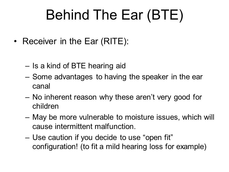 Behind The Ear (BTE) Receiver in the Ear (RITE): –Is a kind of BTE hearing aid –Some advantages to having the speaker in the ear canal –No inherent reason why these aren't very good for children –May be more vulnerable to moisture issues, which will cause intermittent malfunction.