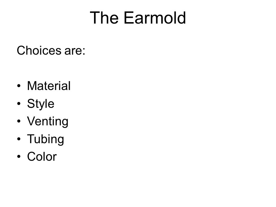 The Earmold Choices are: Material Style Venting Tubing Color