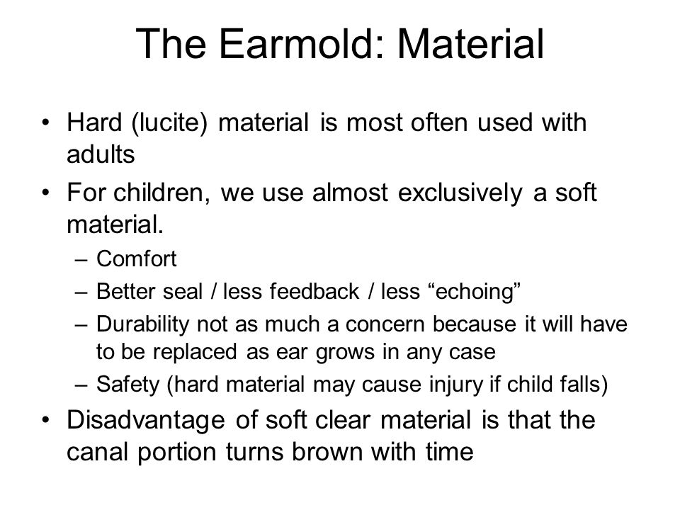 The Earmold: Material Hard (lucite) material is most often used with adults For children, we use almost exclusively a soft material. –Comfort –Better