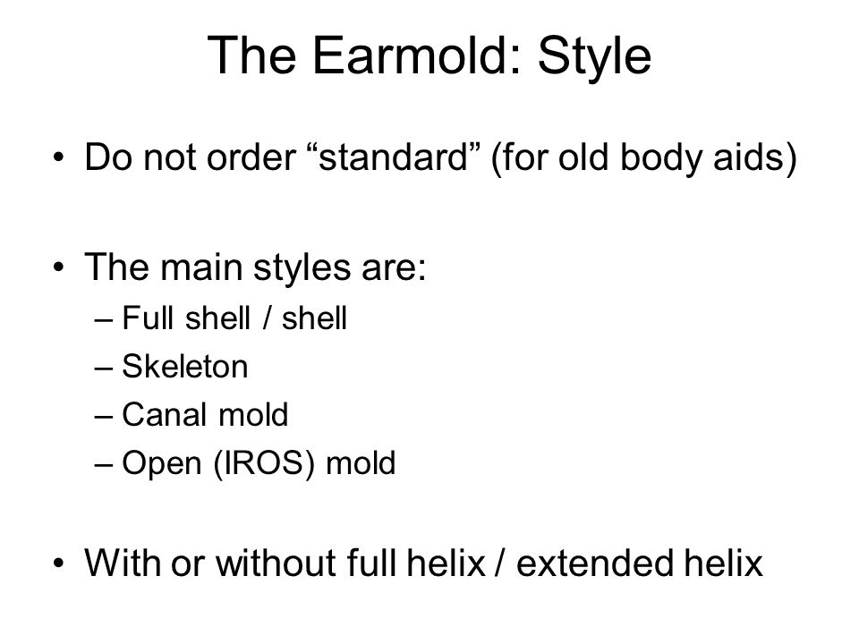 The Earmold: Style Do not order standard (for old body aids) The main styles are: –Full shell / shell –Skeleton –Canal mold –Open (IROS) mold With or without full helix / extended helix