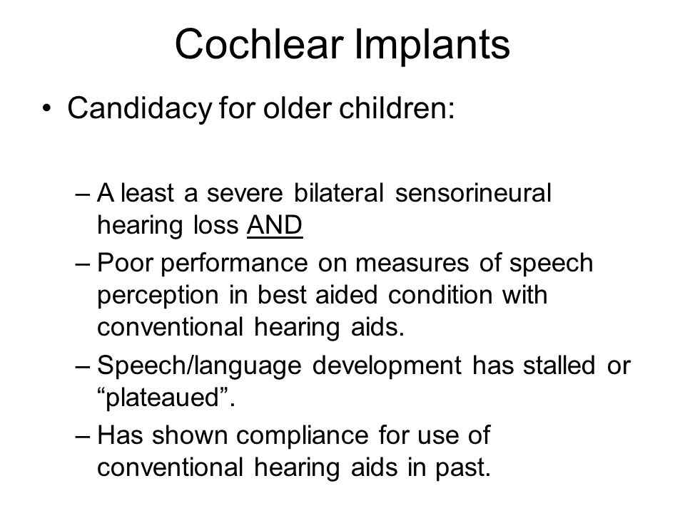 Cochlear Implants Candidacy for older children: –A least a severe bilateral sensorineural hearing loss AND –Poor performance on measures of speech per