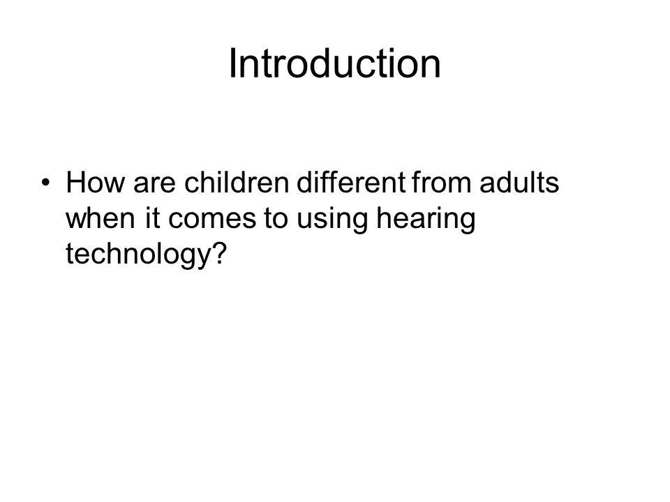 Introduction How are children different from adults when it comes to using hearing technology?