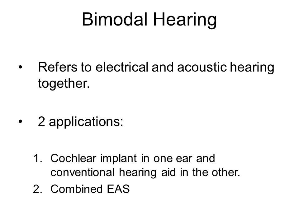 Bimodal Hearing Refers to electrical and acoustic hearing together. 2 applications: 1.Cochlear implant in one ear and conventional hearing aid in the
