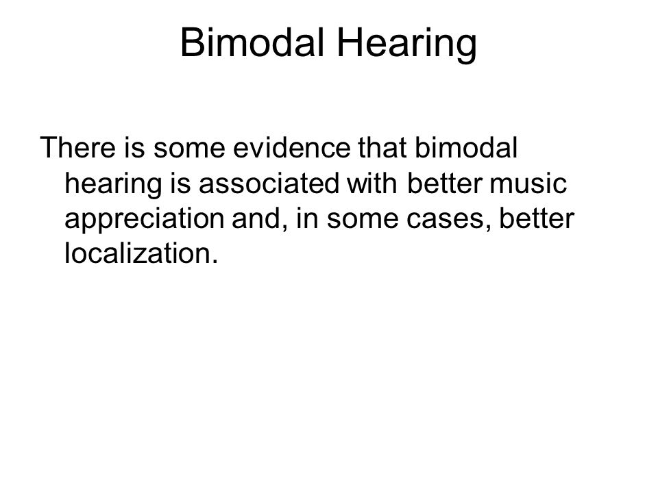 Bimodal Hearing There is some evidence that bimodal hearing is associated with better music appreciation and, in some cases, better localization.