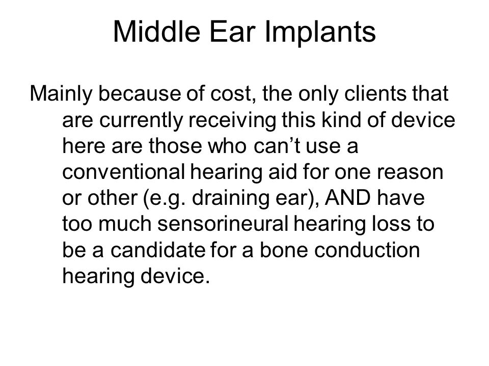 Middle Ear Implants Mainly because of cost, the only clients that are currently receiving this kind of device here are those who can't use a conventional hearing aid for one reason or other (e.g.