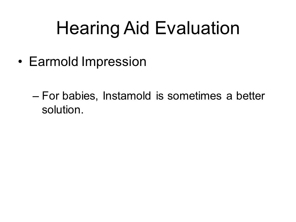 Hearing Aid Evaluation Earmold Impression –For babies, Instamold is sometimes a better solution.