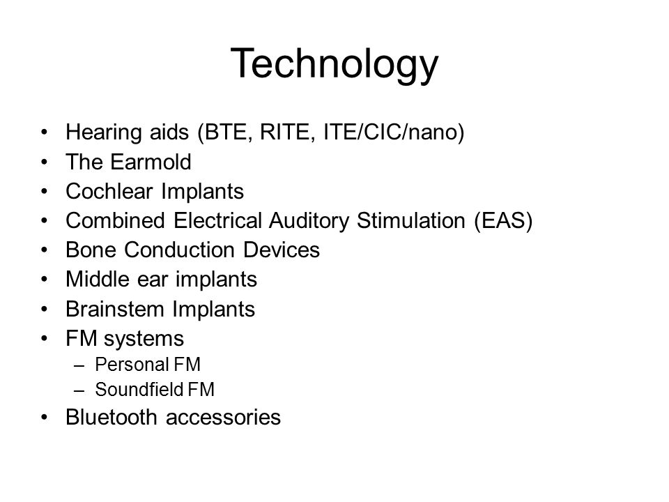 Technology Hearing aids (BTE, RITE, ITE/CIC/nano) The Earmold Cochlear Implants Combined Electrical Auditory Stimulation (EAS) Bone Conduction Devices