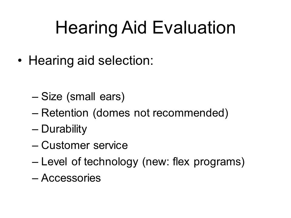 Hearing Aid Evaluation Hearing aid selection: –Size (small ears) –Retention (domes not recommended) –Durability –Customer service –Level of technology