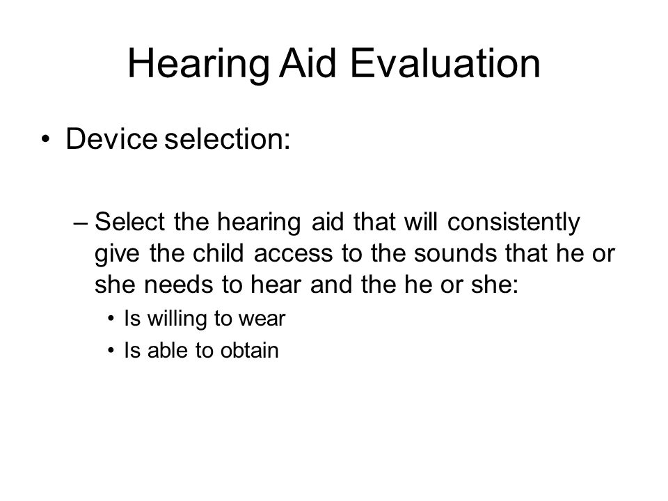 Hearing Aid Evaluation Device selection: –Select the hearing aid that will consistently give the child access to the sounds that he or she needs to hear and the he or she: Is willing to wear Is able to obtain