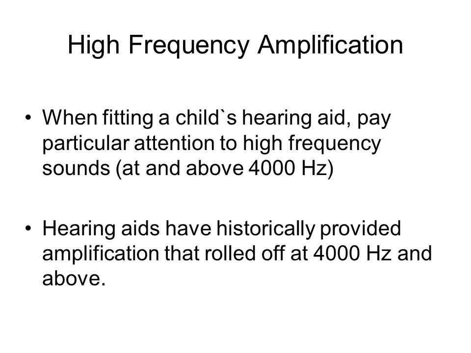 High Frequency Amplification When fitting a child`s hearing aid, pay particular attention to high frequency sounds (at and above 4000 Hz) Hearing aids