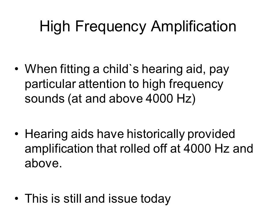 High Frequency Amplification When fitting a child`s hearing aid, pay particular attention to high frequency sounds (at and above 4000 Hz) Hearing aids have historically provided amplification that rolled off at 4000 Hz and above.