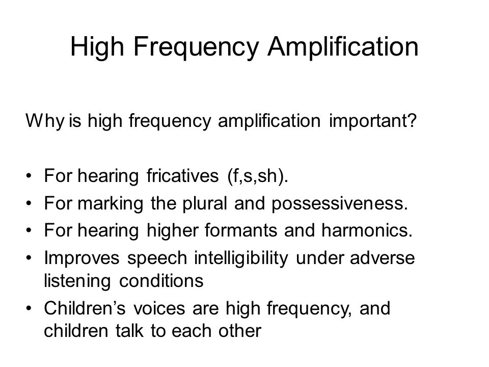 High Frequency Amplification Why is high frequency amplification important? For hearing fricatives (f,s,sh). For marking the plural and possessiveness