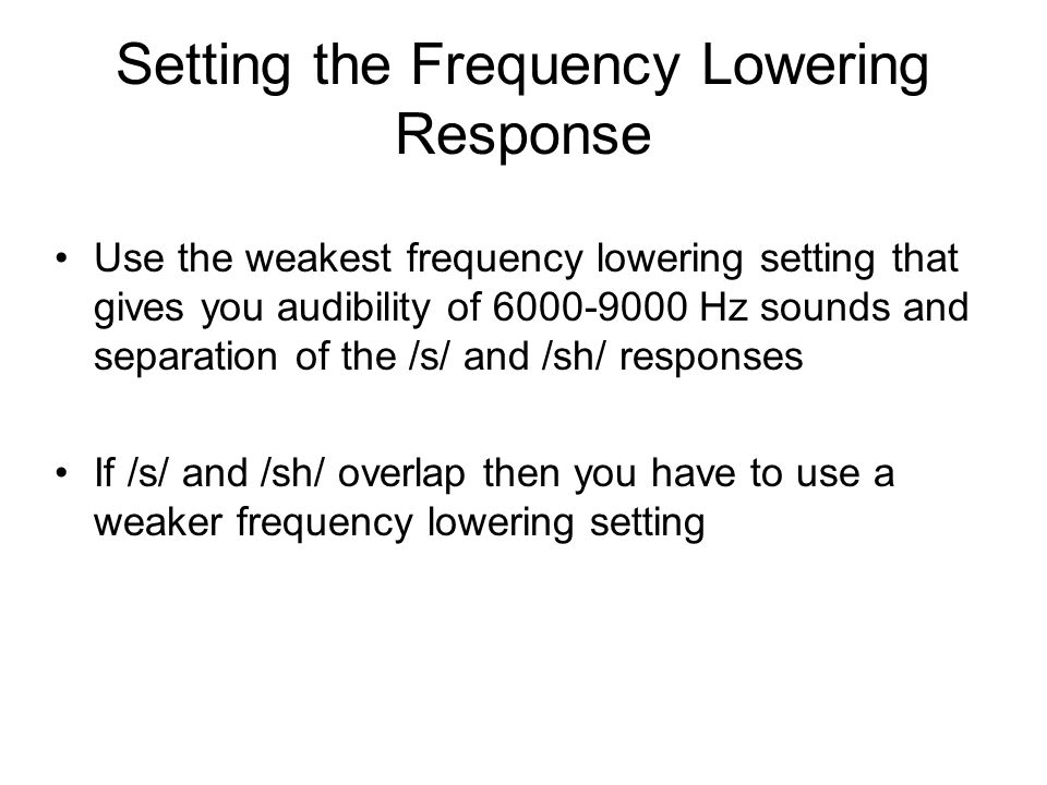 Setting the Frequency Lowering Response Use the weakest frequency lowering setting that gives you audibility of 6000-9000 Hz sounds and separation of