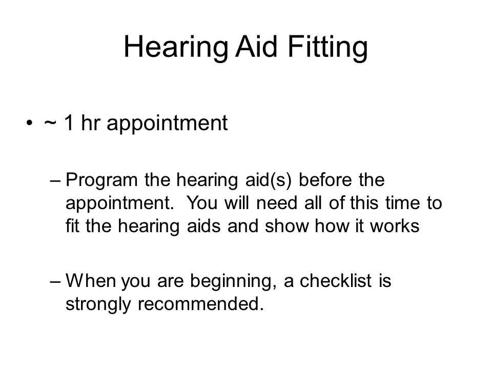 Hearing Aid Fitting ~ 1 hr appointment –Program the hearing aid(s) before the appointment. You will need all of this time to fit the hearing aids and