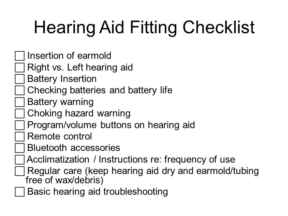 Hearing Aid Fitting Checklist  Insertion of earmold  Right vs. Left hearing aid  Battery Insertion  Checking batteries and battery life  Battery