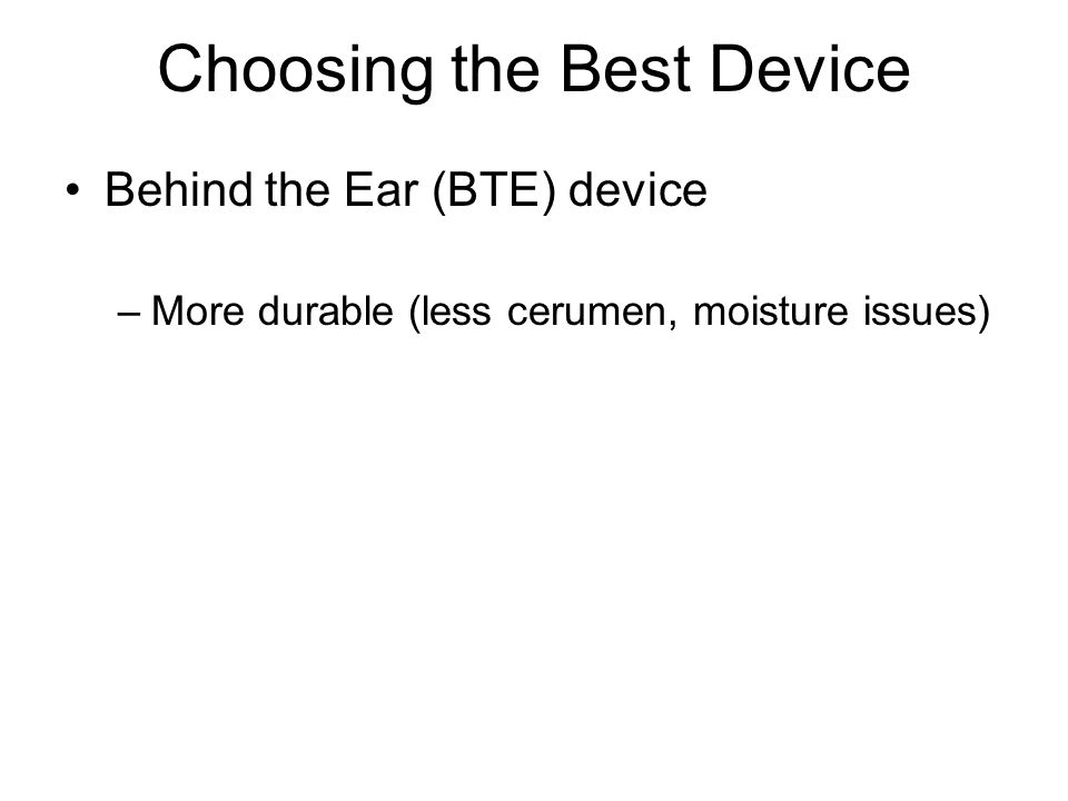 Choosing the Best Device Behind the Ear (BTE) device –More durable (less cerumen, moisture issues)