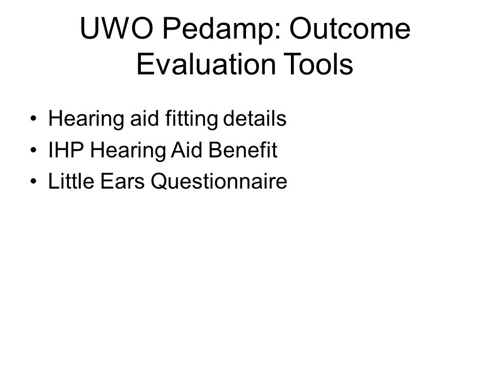UWO Pedamp: Outcome Evaluation Tools Hearing aid fitting details IHP Hearing Aid Benefit Little Ears Questionnaire