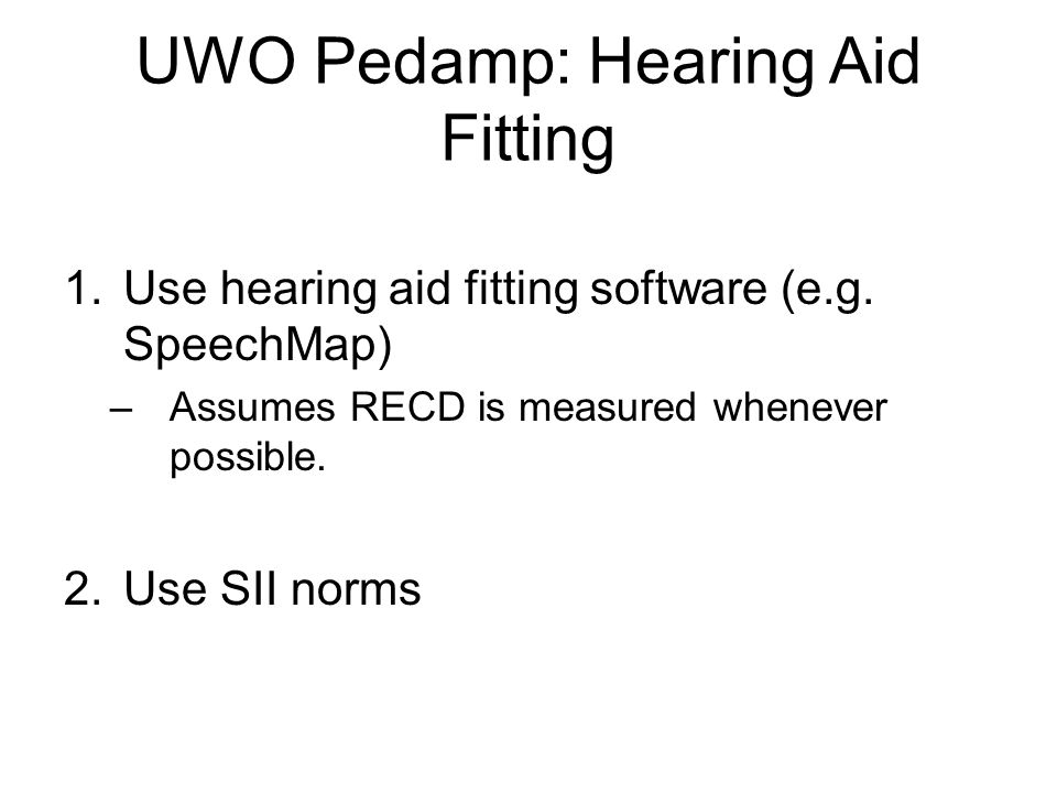 UWO Pedamp: Hearing Aid Fitting 1.Use hearing aid fitting software (e.g. SpeechMap) –Assumes RECD is measured whenever possible. 2.Use SII norms