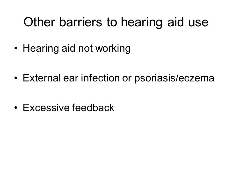 Other barriers to hearing aid use Hearing aid not working External ear infection or psoriasis/eczema Excessive feedback