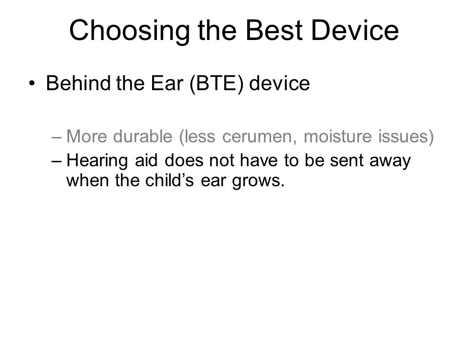 Choosing the Best Device Behind the Ear (BTE) device –More durable (less cerumen, moisture issues) –Hearing aid does not have to be sent away when the child's ear grows.