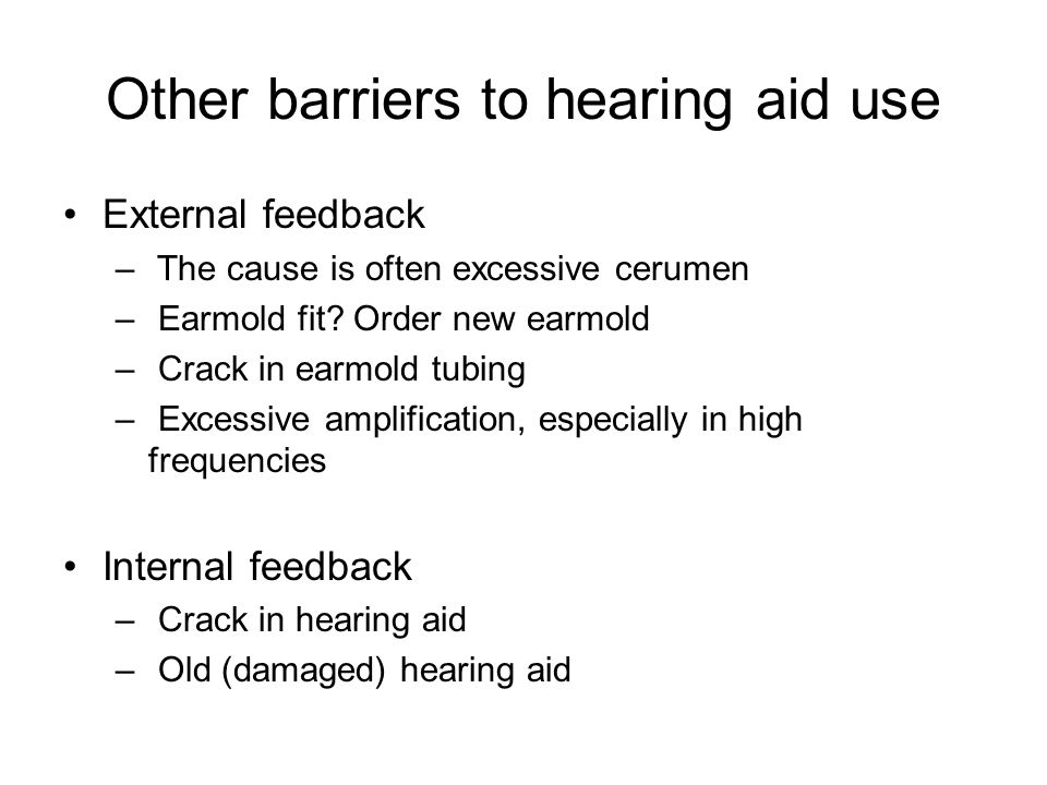 Other barriers to hearing aid use External feedback – The cause is often excessive cerumen – Earmold fit.