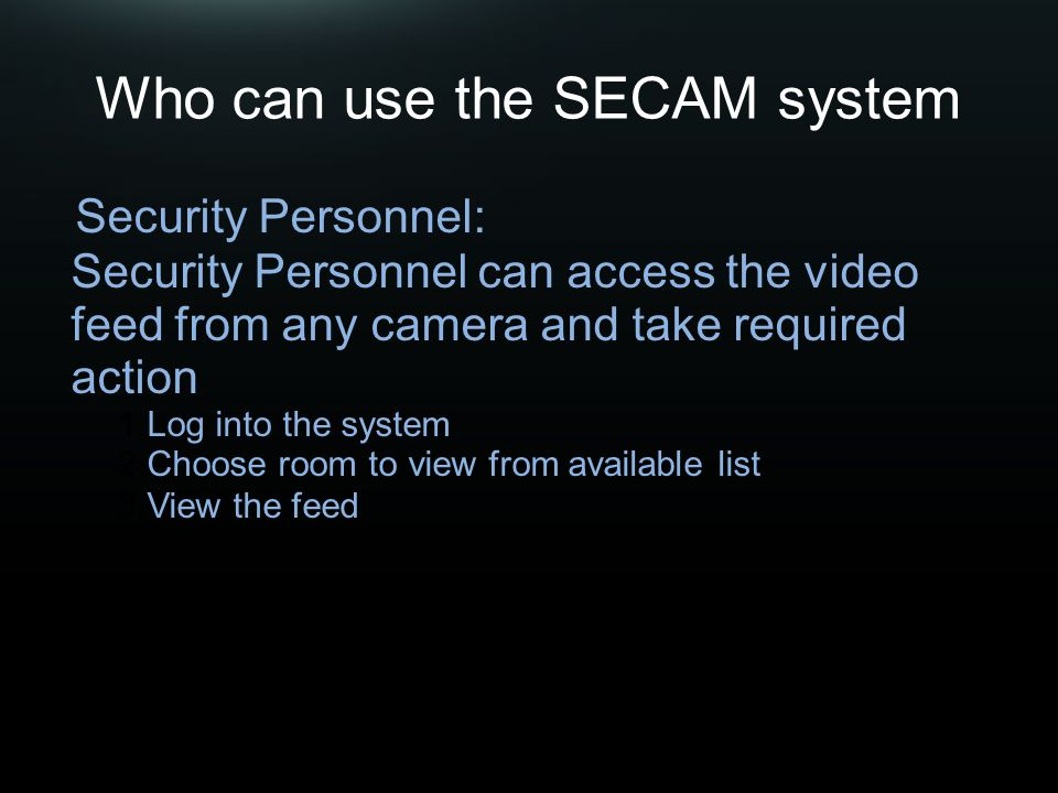 Who can use the SECAM system Security Personnel: Security Personnel can access the video feed from any camera and take required action 1.Log into the system 2.Choose room to view from available list 3.View the feed
