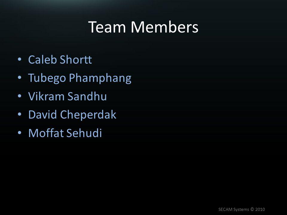 Team Members Caleb Shortt Tubego Phamphang Vikram Sandhu David Cheperdak Moffat Sehudi SECAM Systems © 2010