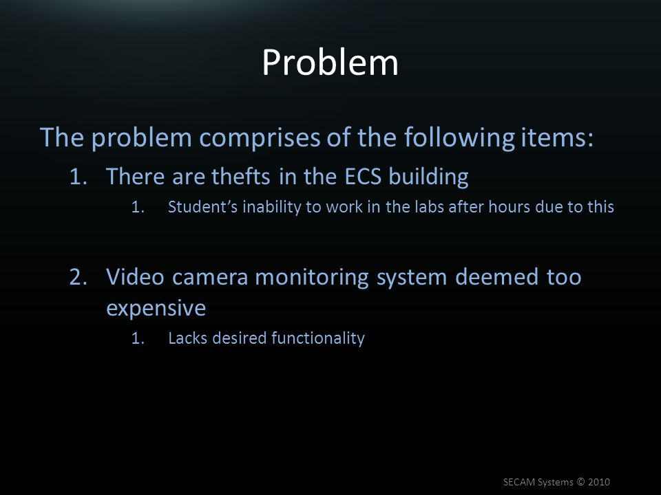 Problem The problem comprises of the following items: 1.There are thefts in the ECS building 1.Student's inability to work in the labs after hours due to this 2.Video camera monitoring system deemed too expensive 1.Lacks desired functionality SECAM Systems © 2010