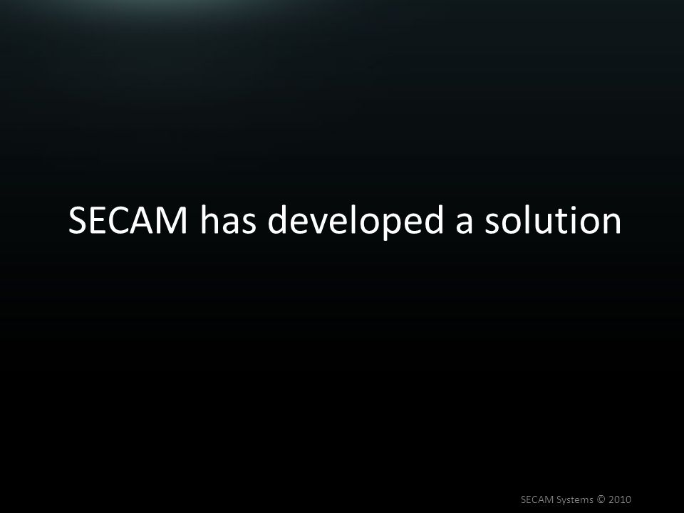 SECAM has developed a solution SECAM Systems © 2010