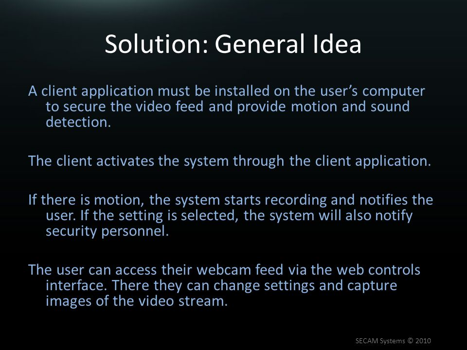 Solution: General Idea A client application must be installed on the user's computer to secure the video feed and provide motion and sound detection.