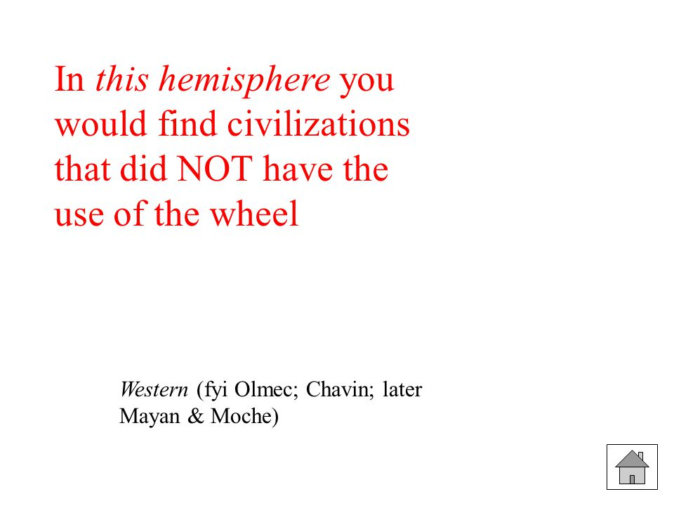 In this hemisphere you would find civilizations that did NOT have the use of the wheel Western (fyi Olmec; Chavin; later Mayan & Moche)