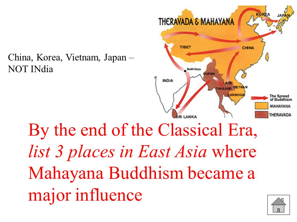By the end of the Classical Era, list 3 places in East Asia where Mahayana Buddhism became a major influence China, Korea, Vietnam, Japan – NOT INdia