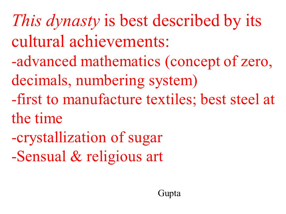 This dynasty is best described by its cultural achievements: -advanced mathematics (concept of zero, decimals, numbering system) -first to manufacture textiles; best steel at the time -crystallization of sugar -Sensual & religious art -a golden age Gupta