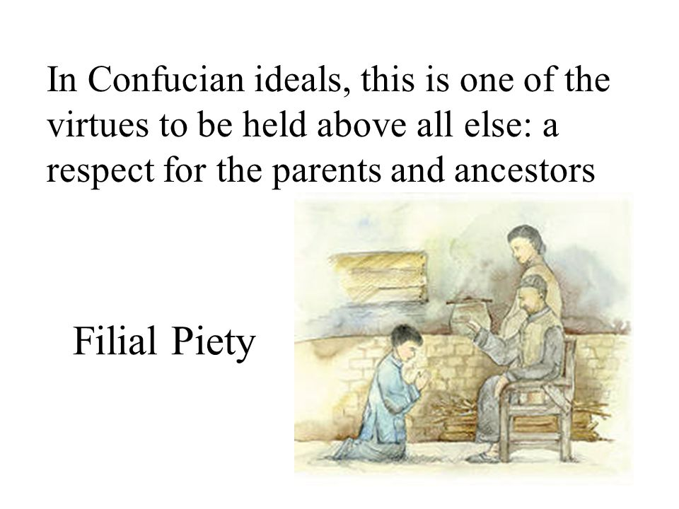 Filial Piety In Confucian ideals, this is one of the virtues to be held above all else: a respect for the parents and ancestors