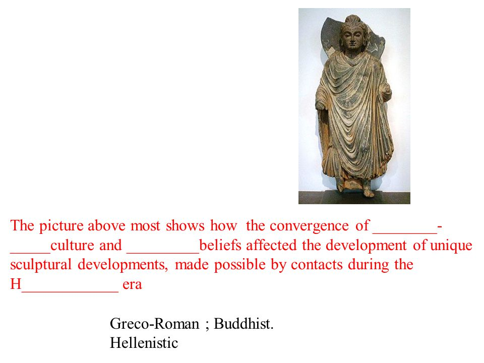 The picture above most shows how the convergence of ________- _____culture and _________beliefs affected the development of unique sculptural developments, made possible by contacts during the H____________ era Greco-Roman ; Buddhist.