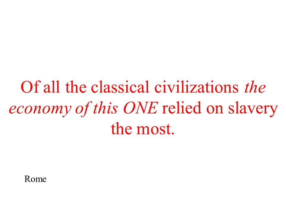 Of all the classical civilizations the economy of this ONE relied on slavery the most. Rome