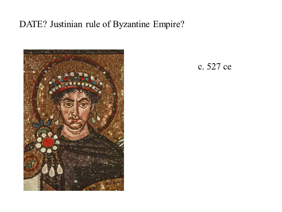 DATE Justinian rule of Byzantine Empire c. 527 ce
